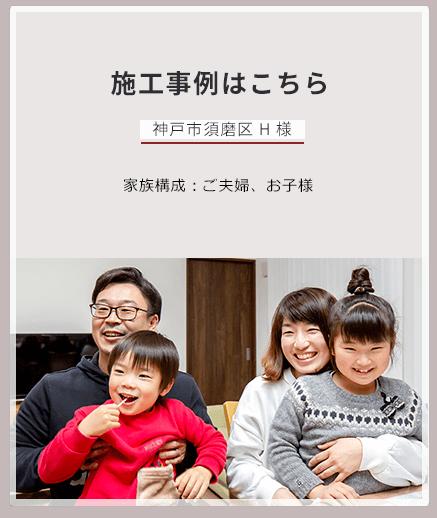 施工事例はこちら 神戸市須磨区 H 様 家族構成:ご夫婦、お子様 担当営業:和田幸二