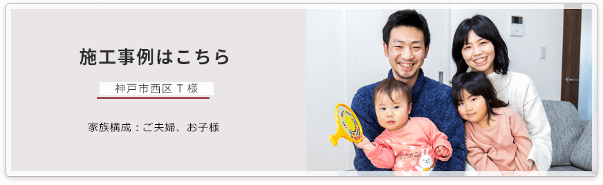 施工事例はこちら 神戸市西区にお住まいの T様 家族構成:ご夫婦、お子様