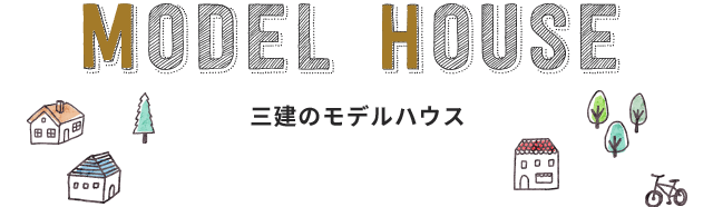 MODEL HOUSE 三建のモデルハウス