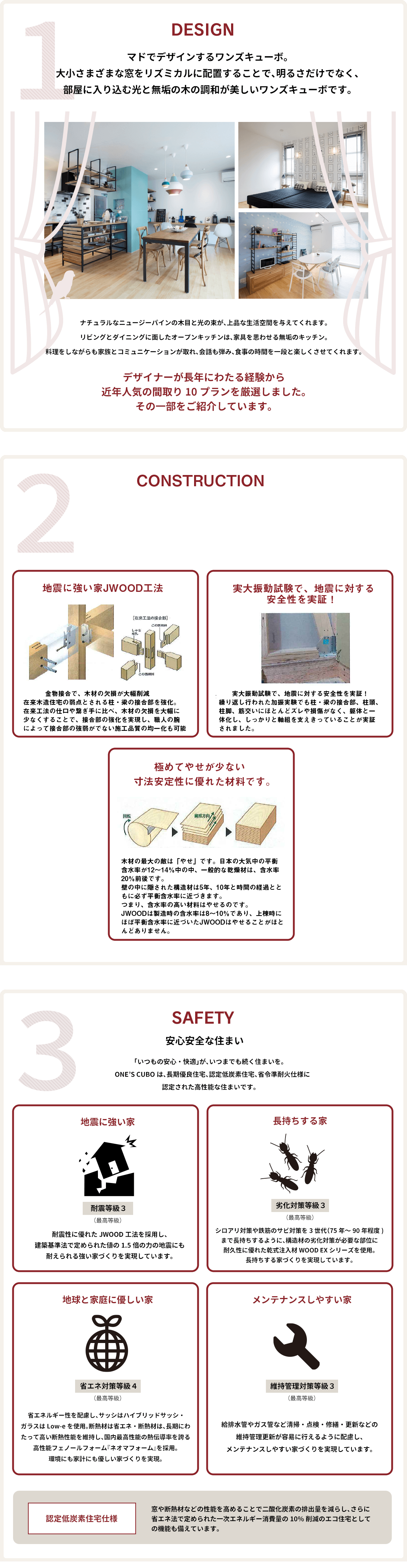 1. Design マドでデザインするワンズキューボ。大小さまざまな窓をリズミカルに配置することで、明るさだけでなく、部屋に入り込む光と無垢の木の調和が美しいワンズキューボです。 2. Safety 安心安全な住まい 「いつもの安心・快適」が、いつまでも続く住まいを。ONE'S CUBOは、長期優良住宅、認定低炭素住宅、省令準耐火仕様に認定された高性能な住まいです。地震に強い家 長持ちする家 地球と家庭に優しい家 メンテナンスしやすい家 認定低炭素住宅仕様