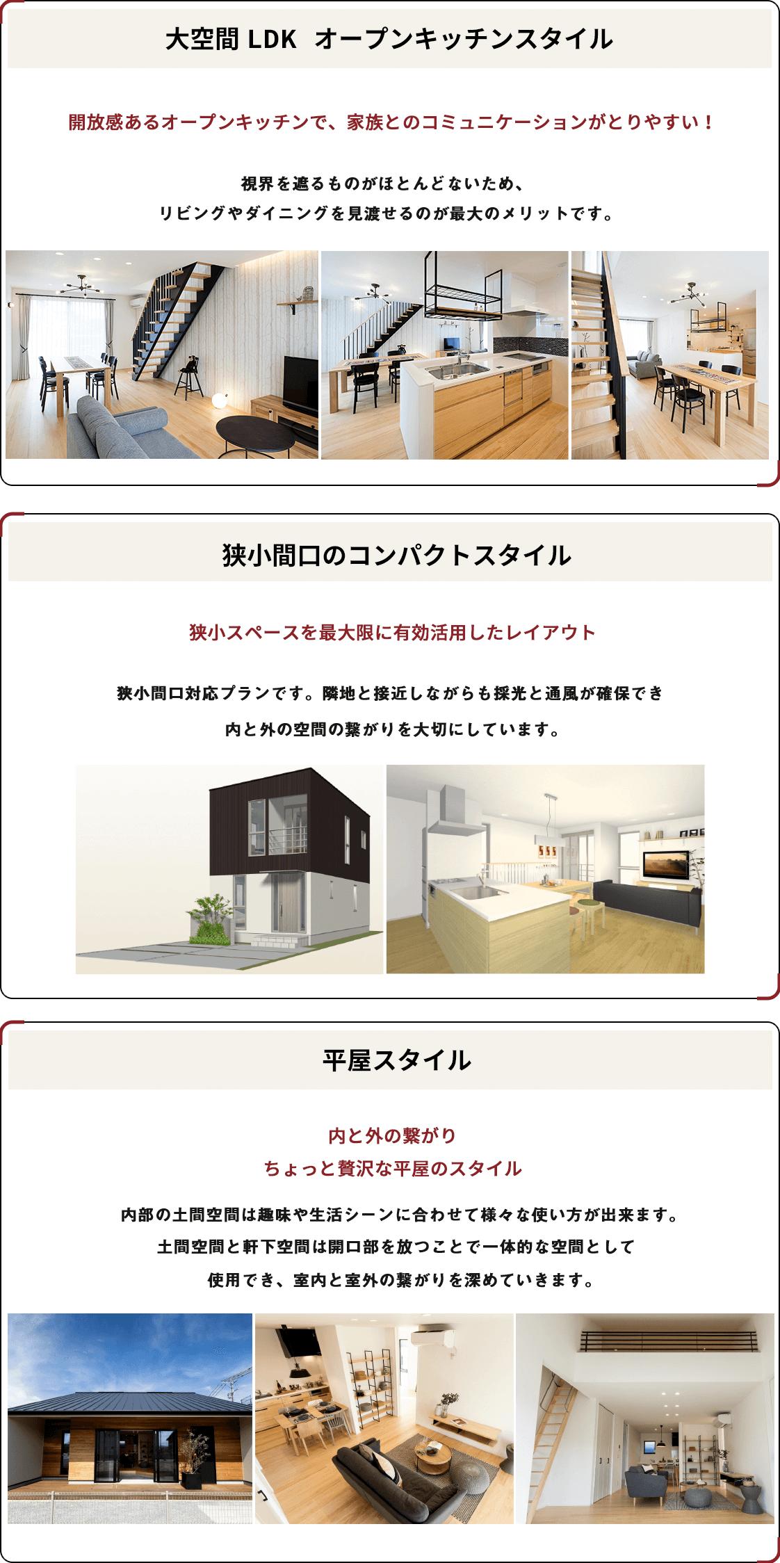 大空間LDK オープンキッチンスタイル 開放感あるオープンキッチンで、家族とのコミュニケーションがとりやすい! 狭小間口のコンパクトスタイル 狭小スペースを最大限に有効活用したレイアウト 平屋スタイル 内と外の繋がりちょっと贅沢な平屋のスタイル