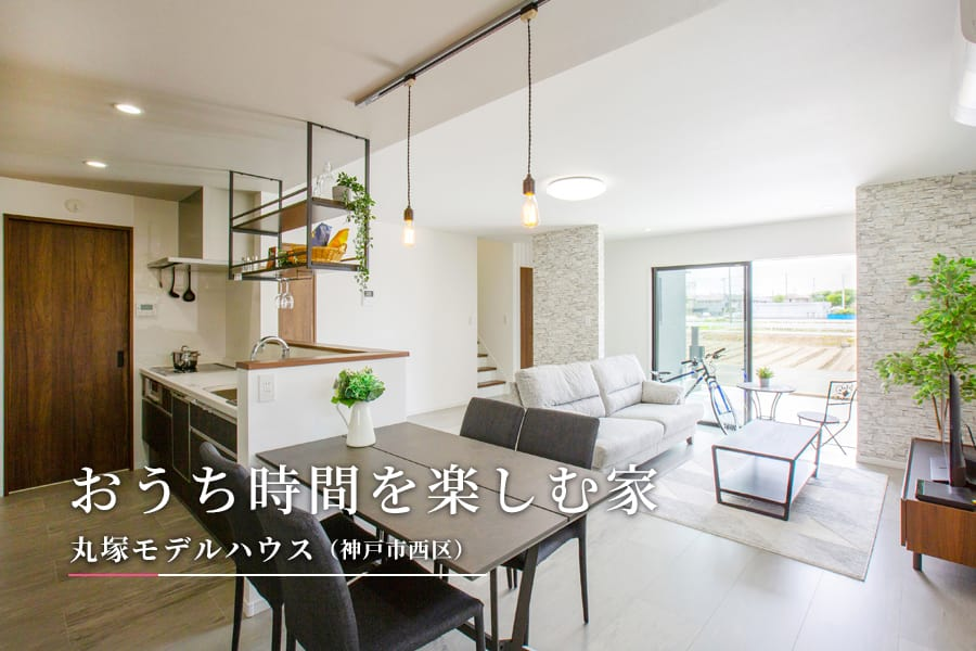 おうち時間を楽しむ家 丸塚モデルハウス(神戸市西区)